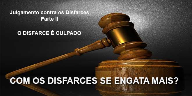 Julgamento contra os Disfarces - O disfarce é culpado
